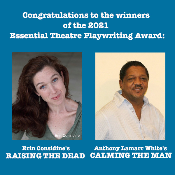 Congratulations to the 2021 Essential Theatre Playwriting Award winners, Erin Considine and Anthony Lamarr White
